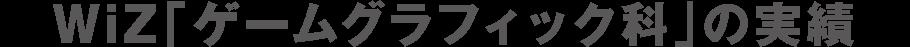 WiZ「ゲームグラフィック科」の実績