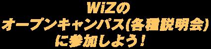 WiZのオープンキャンパスに参加しよう!