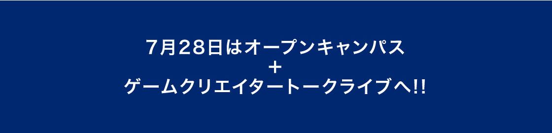 7月28日はオープンキャンパス+ゲームクリエイタートークライブへ!!