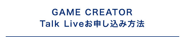 GAME CREATOR Talk Liveお申し込み方法